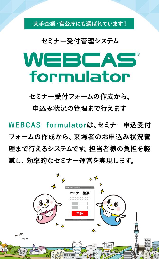大手企業・官公庁にも選ばれているセミナー受付管理システムWEBCAS formulator。セミナー受付フォームの作成から、来場者の申し込み状況の管理まで行えます。担当者様の負担を軽減し、効率的なセミナー運営を実現します。