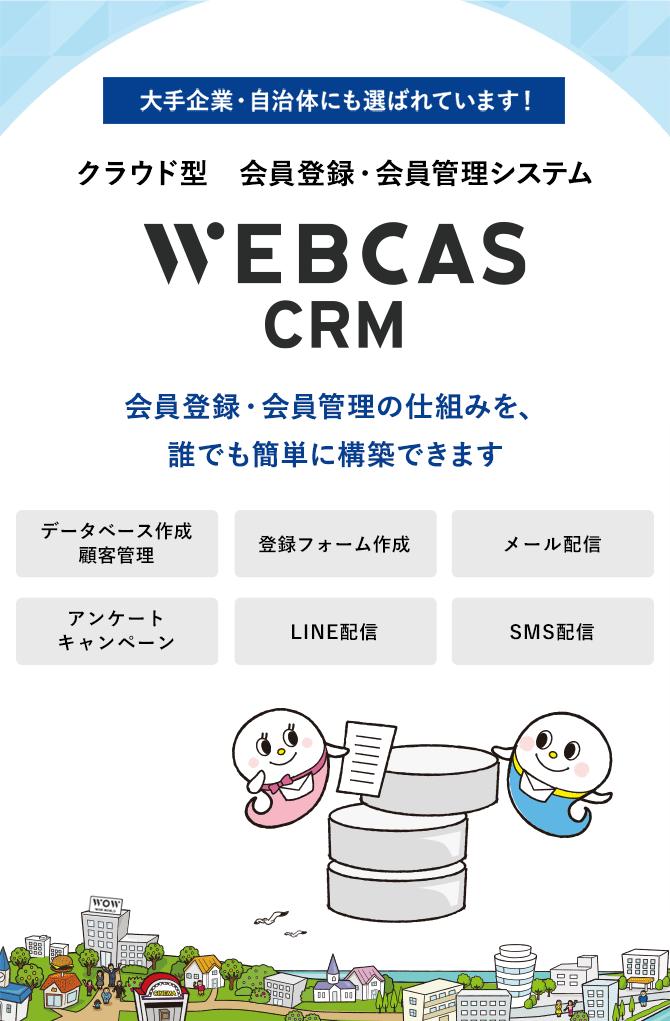 大手企業・自治体にも選ばれています!会員登録・会員管理システムWEBCAS CRM ウェブキャスシーアールエム 会員登録・会員管理の仕組みを、誰でも簡単に構築できます WEBCAS CRMは、新規会員登録用の受付フォーム作成から、会員情報の編集、会員へのメール配信、アンケートまで行えるシステムです。安全なクラウド環境で会員情報を一元管理し、会員一人ひとりに合わせたコミュニケーションを実現できます。