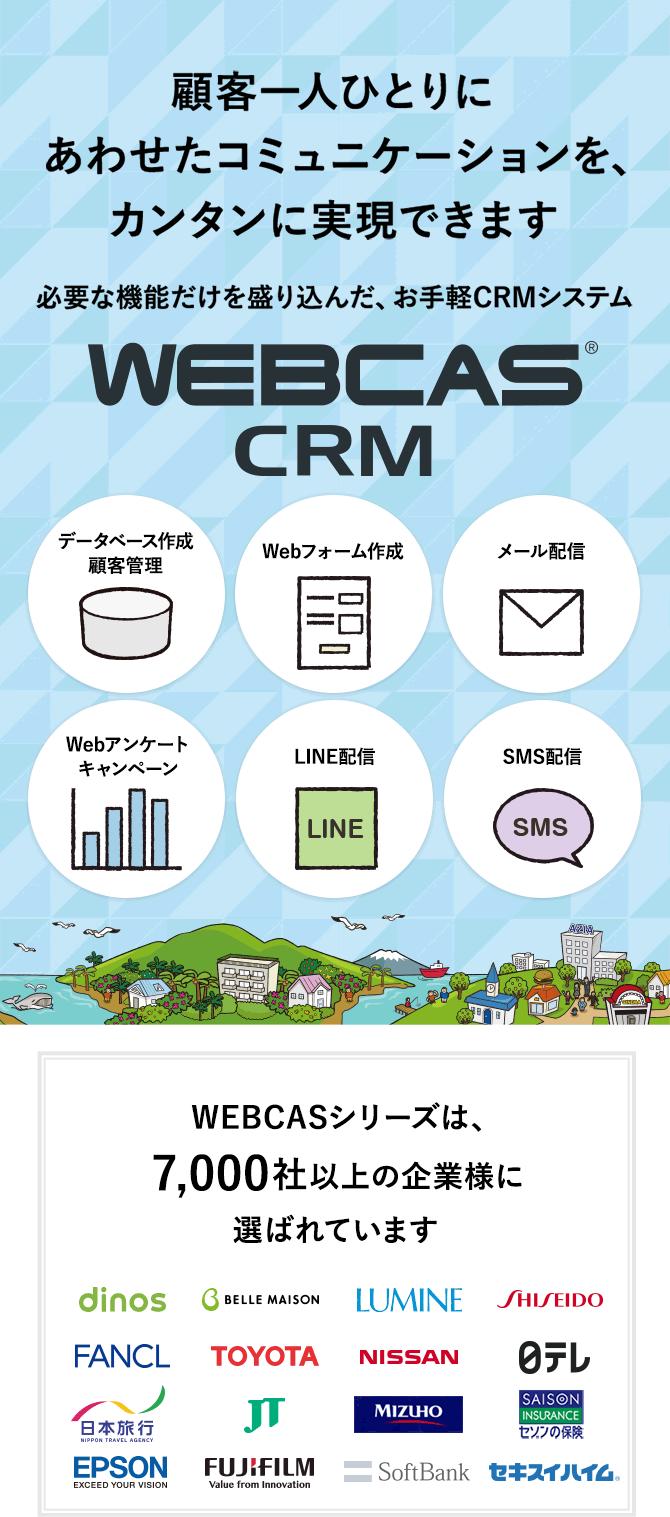 顧客一人ひとりに合わせたコミュニケーションを、カンタンに実現できます 必要な機能だけを盛り込んだお手軽CRMシステム WEBCASシリーズは導入実績多数!データベース作成/顧客管理 Web登録フォーム作成 メール配信 Webアンケート/キャンペーンフォーム作成 SMS配信