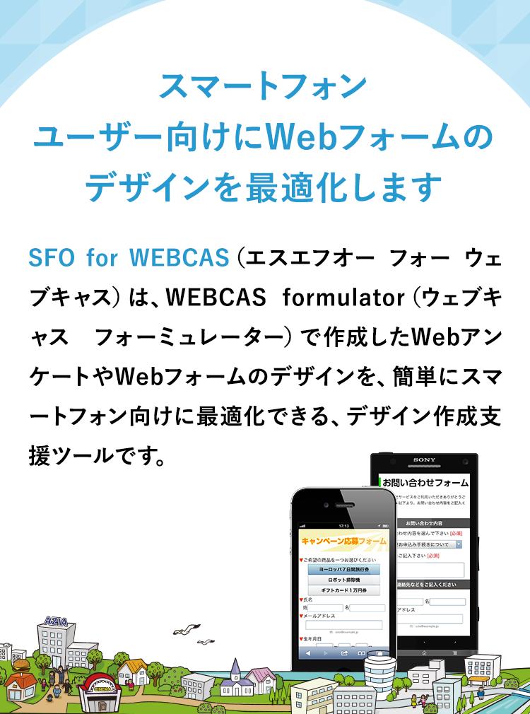 スマートフォンユーザー向けにWebフォームのデザインを最適化します。SFO for WEBCAS (エスエフオー フォー ウェブキャス)は、アンケートシステムWEBCAS formulator(ウェブキャス フォーミュレーター)で作成したWebアンケートやWebフォームのデザインを、簡単にスマートフォン向けに最適化できる、デザイン作成支援ツールです。