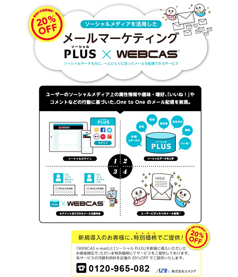 「WEBCAS e-mail」と「ソーシャルPLUS」を新規に導入いただいたお客様限定で、ただいま特別価格にてサービスをご提供しております。 各サービスの月額利用料を定価の20%OFFでご提供いたします。